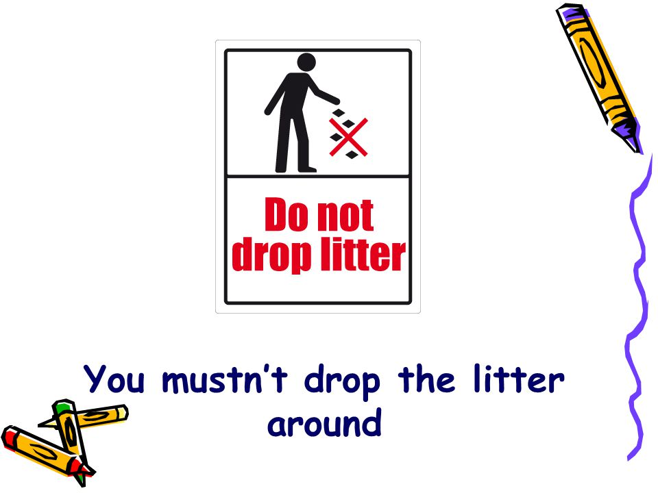 You mustn't drop the litter around