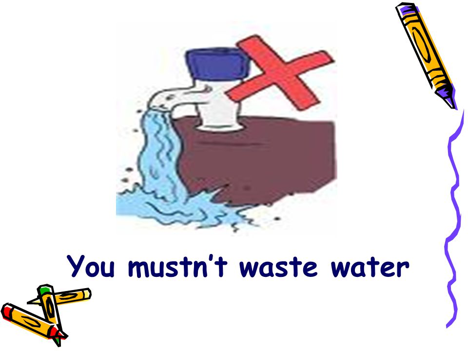 You mustn't waste water