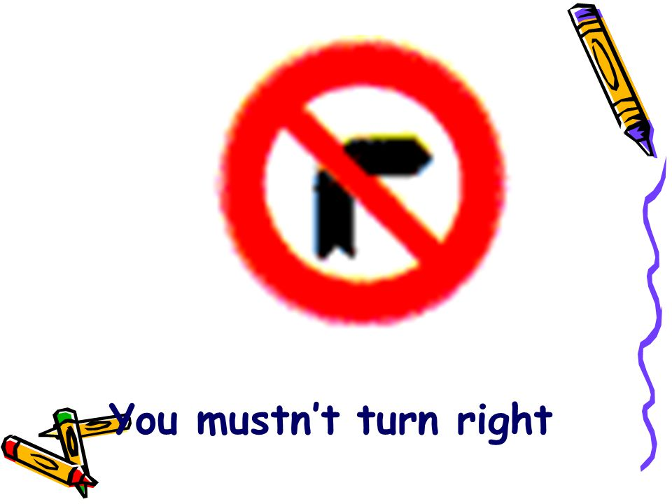 You mustn't turn right