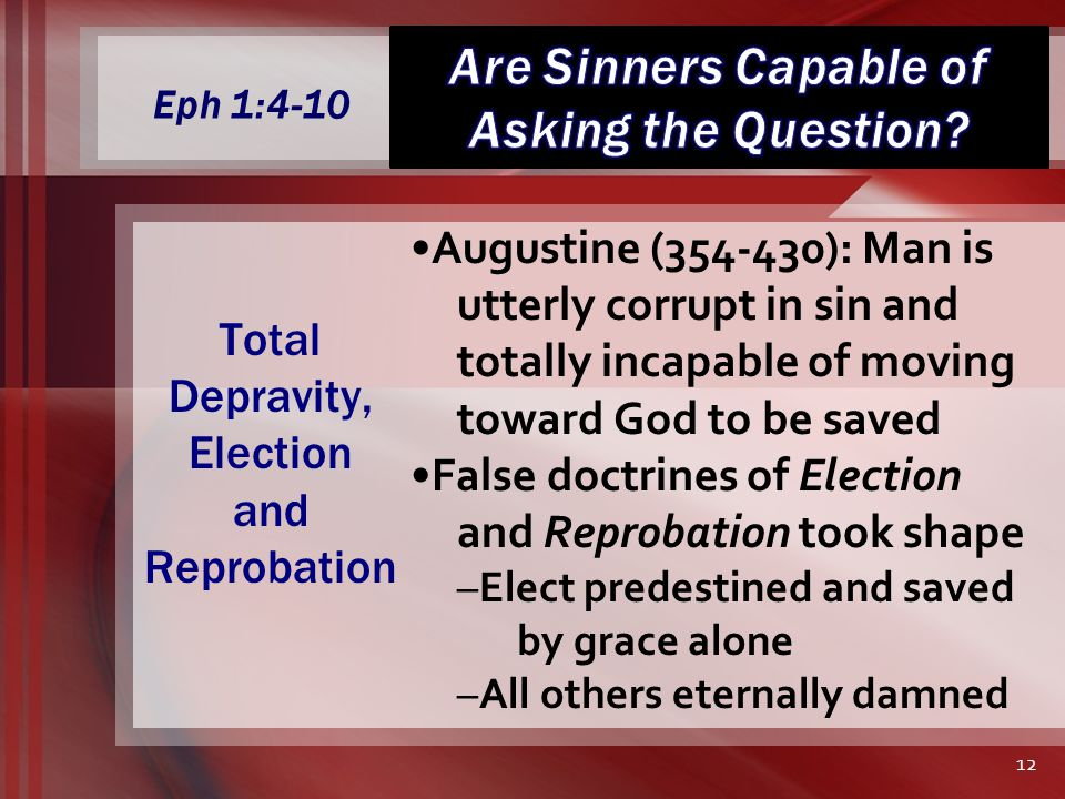 Eph 1:4-10 Augustine (354-430): Man is utterly corrupt in sin and totally incapable of moving toward God to be saved False doctrines of Election and Reprobation took shape –Elect predestined and saved by grace alone –All others eternally damned Total Depravity, Election and Reprobation 12