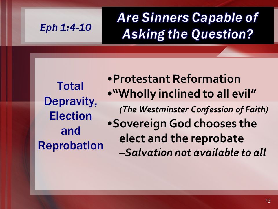 Eph 1:4-10 Protestant Reformation Wholly inclined to all evil (The Westminster Confession of Faith) Sovereign God chooses the elect and the reprobate –Salvation not available to all Total Depravity, Election and Reprobation 13
