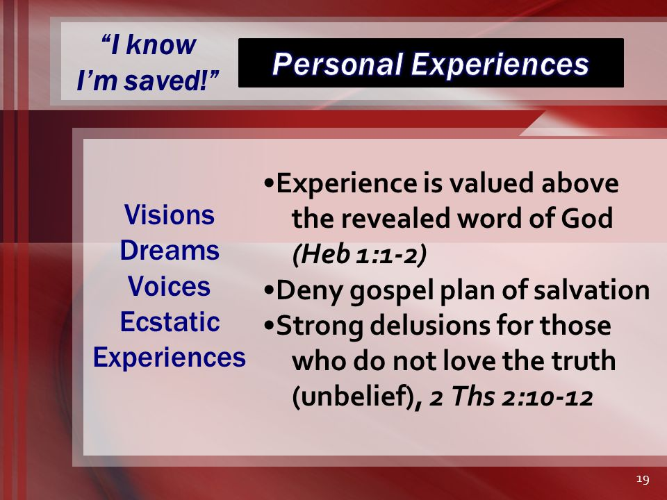 I know I'm saved! Experience is valued above the revealed word of God (Heb 1:1-2) Deny gospel plan of salvation Strong delusions for those who do not love the truth (unbelief), 2 Ths 2:10-12 Visions Dreams Voices Ecstatic Experiences 19