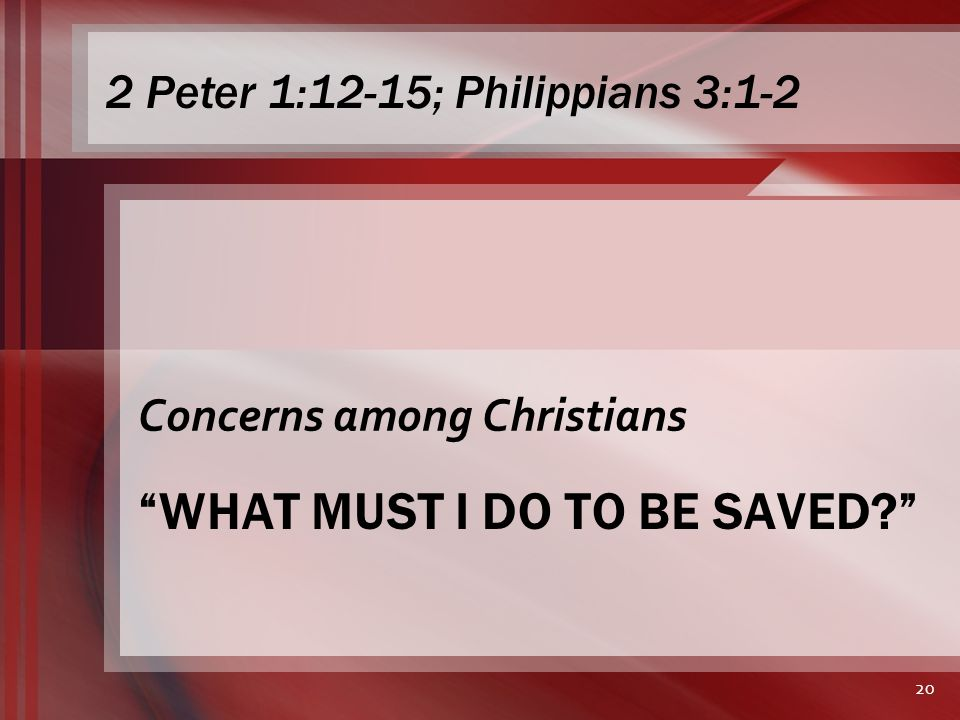 WHAT MUST I DO TO BE SAVED Concerns among Christians 20 2 Peter 1:12-15; Philippians 3:1-2