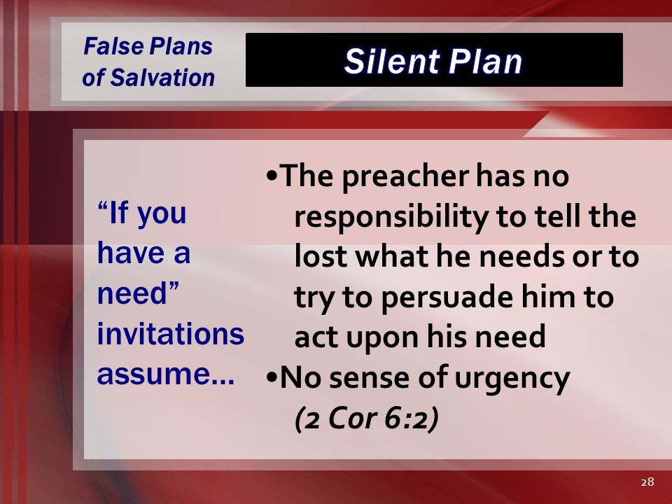 False Plans of Salvation The preacher has no responsibility to tell the lost what he needs or to try to persuade him to act upon his need No sense of urgency (2 Cor 6:2) If you have a need invitations assume… 28