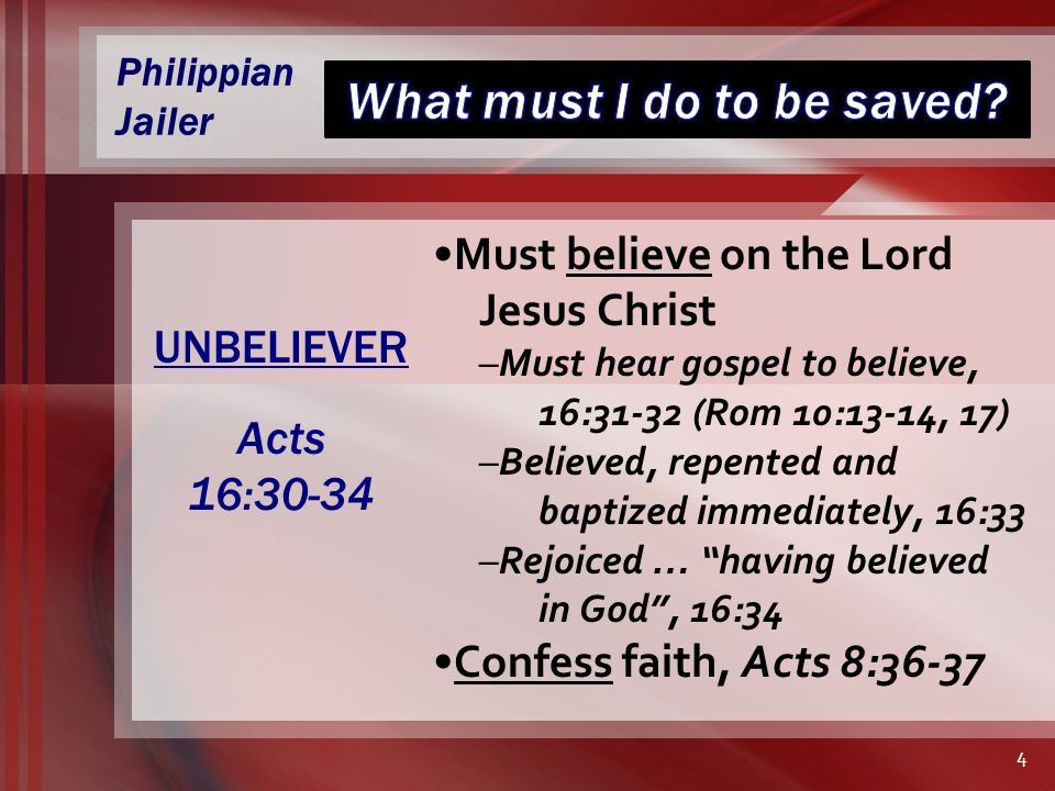 Philippian Jailer Must believe on the Lord Jesus Christ –Must hear gospel to believe, 16:31-32 (Rom 10:13-14, 17) –Believed, repented and baptized immediately, 16:33 –Rejoiced … having believed in God , 16:34 Confess faith, Acts 8:36-37 UNBELIEVER Acts 16:30-34 4
