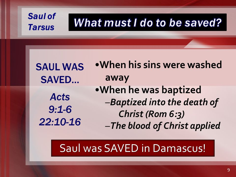 Saul of Tarsus When his sins were washed away When he was baptized –Baptized into the death of Christ (Rom 6:3) –The blood of Christ applied SAUL WAS SAVED… Acts 9:1-6 22:10-16 9 Saul was SAVED in Damascus!