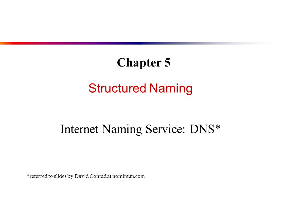 Structured Naming Internet Naming Service: DNS* Chapter 5 *referred to slides by David Conrad at nominum.com