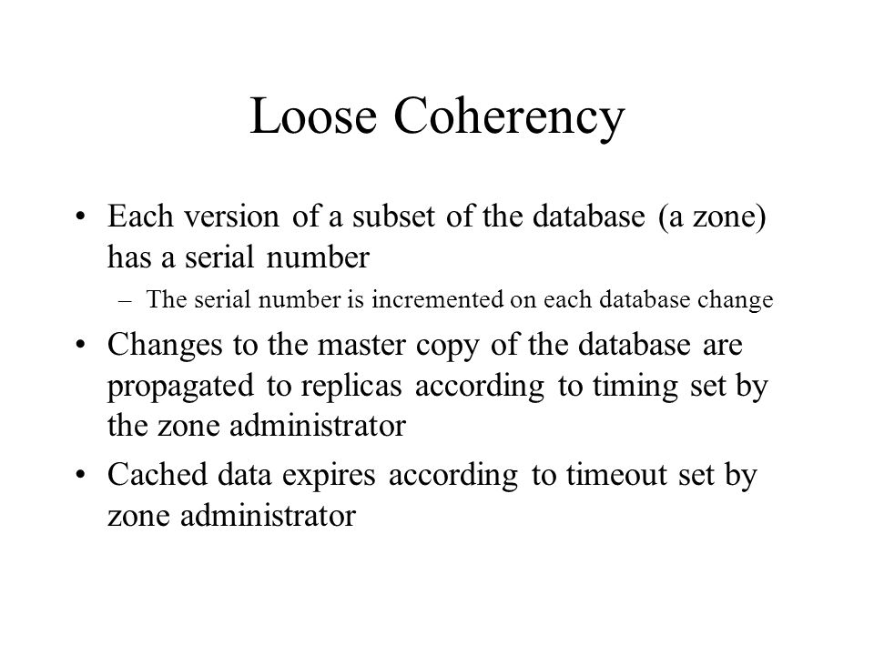 Loose Coherency Each version of a subset of the database (a zone) has a serial number –The serial number is incremented on each database change Changes to the master copy of the database are propagated to replicas according to timing set by the zone administrator Cached data expires according to timeout set by zone administrator
