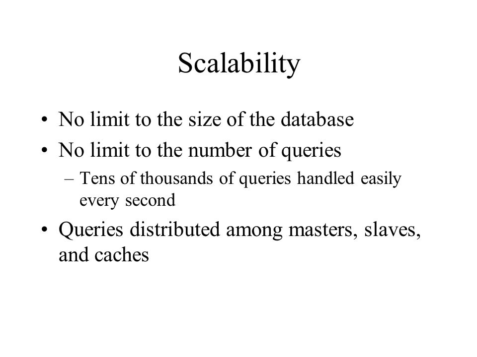 Scalability No limit to the size of the database No limit to the number of queries –Tens of thousands of queries handled easily every second Queries distributed among masters, slaves, and caches
