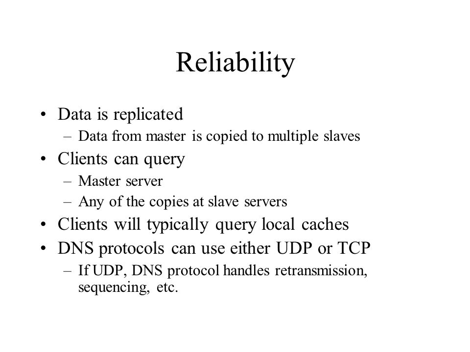 Reliability Data is replicated –Data from master is copied to multiple slaves Clients can query –Master server –Any of the copies at slave servers Clients will typically query local caches DNS protocols can use either UDP or TCP –If UDP, DNS protocol handles retransmission, sequencing, etc.