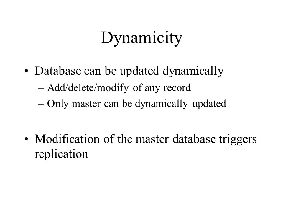 Dynamicity Database can be updated dynamically –Add/delete/modify of any record –Only master can be dynamically updated Modification of the master database triggers replication