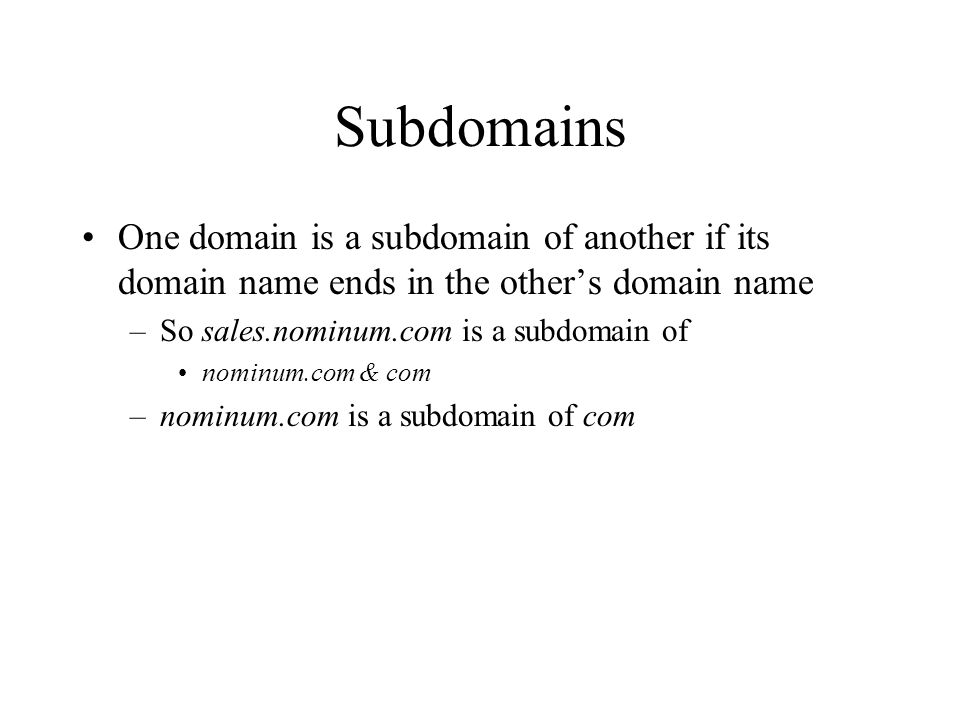 Subdomains One domain is a subdomain of another if its domain name ends in the other's domain name –So sales.nominum.com is a subdomain of nominum.com & com –nominum.com is a subdomain of com