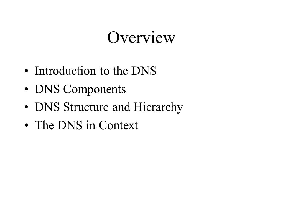 Overview Introduction to the DNS DNS Components DNS Structure and Hierarchy The DNS in Context