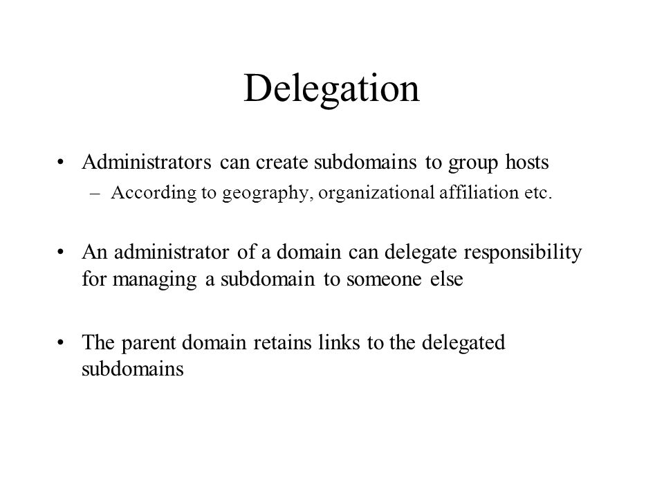 Delegation Administrators can create subdomains to group hosts –According to geography, organizational affiliation etc.