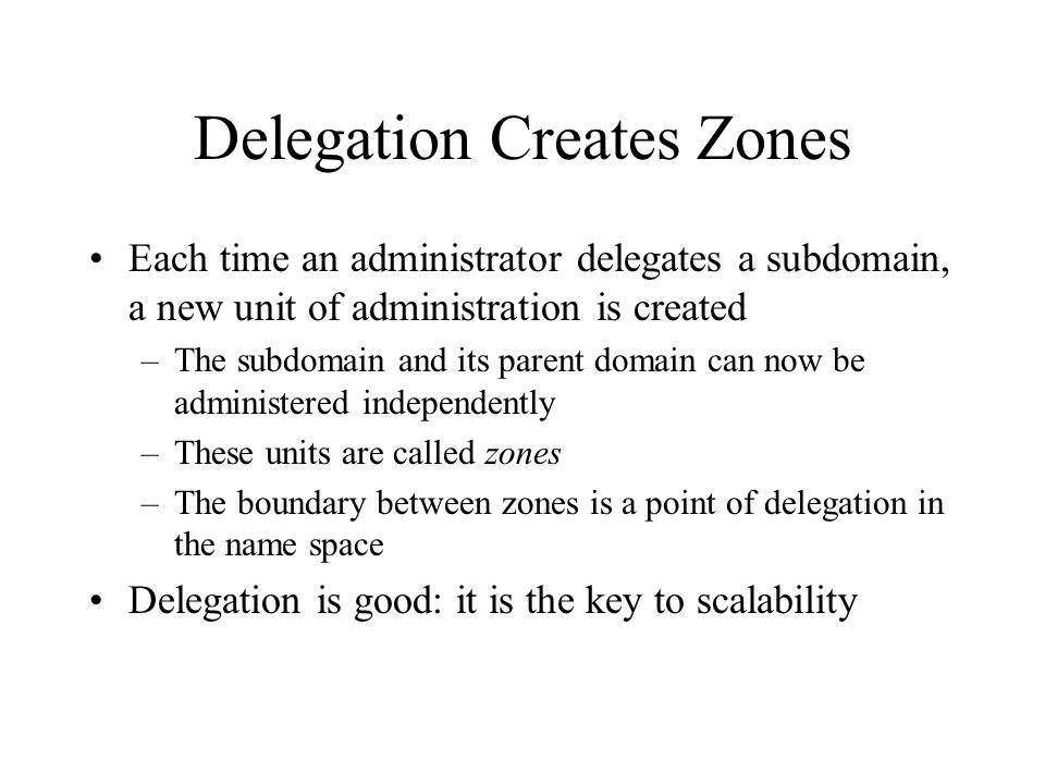 Delegation Creates Zones Each time an administrator delegates a subdomain, a new unit of administration is created –The subdomain and its parent domain can now be administered independently –These units are called zones –The boundary between zones is a point of delegation in the name space Delegation is good: it is the key to scalability