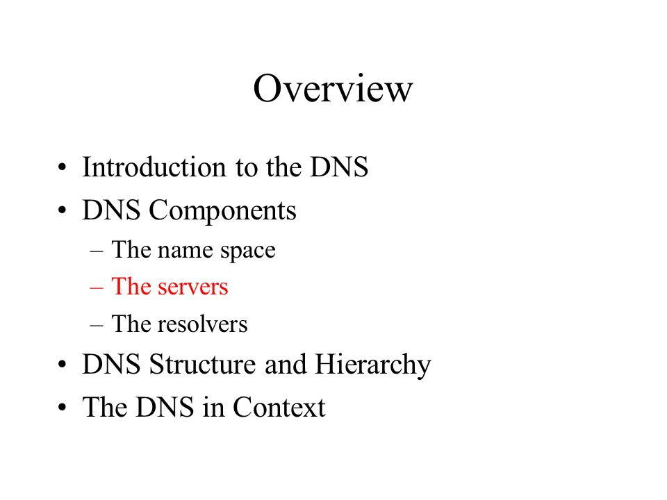Overview Introduction to the DNS DNS Components –The name space –The servers –The resolvers DNS Structure and Hierarchy The DNS in Context