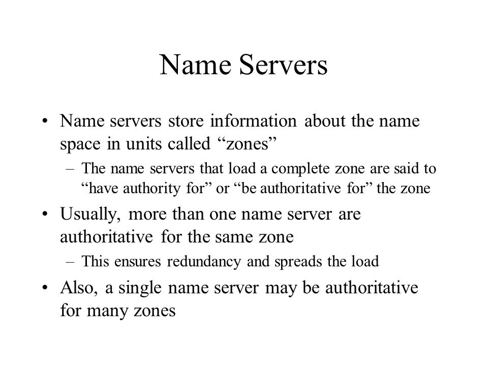Name Servers Name servers store information about the name space in units called zones –The name servers that load a complete zone are said to have authority for or be authoritative for the zone Usually, more than one name server are authoritative for the same zone –This ensures redundancy and spreads the load Also, a single name server may be authoritative for many zones