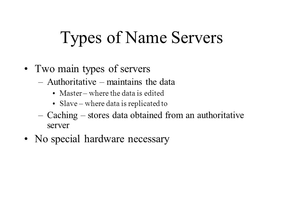 Types of Name Servers Two main types of servers –Authoritative – maintains the data Master – where the data is edited Slave – where data is replicated to –Caching – stores data obtained from an authoritative server No special hardware necessary