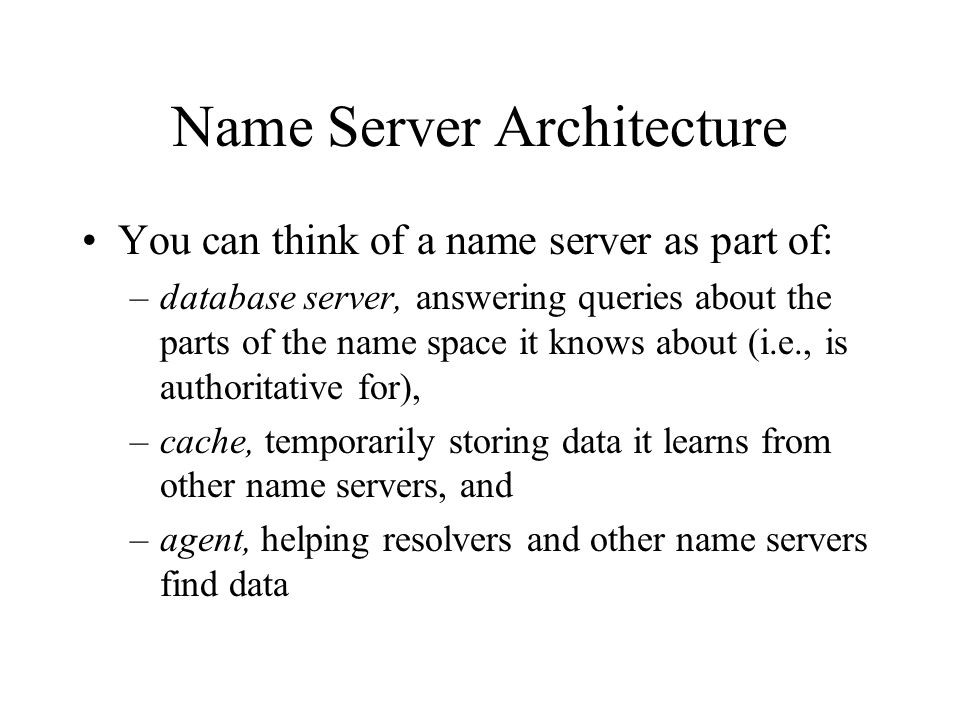 Name Server Architecture You can think of a name server as part of: –database server, answering queries about the parts of the name space it knows about (i.e., is authoritative for), –cache, temporarily storing data it learns from other name servers, and –agent, helping resolvers and other name servers find data