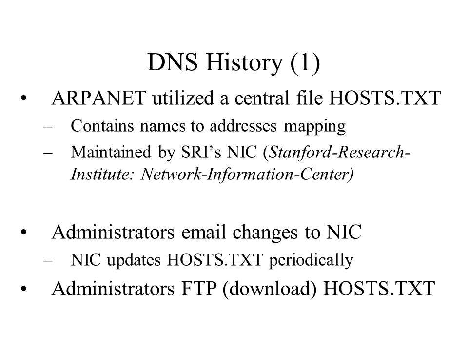 DNS History (1) ARPANET utilized a central file HOSTS.TXT –Contains names to addresses mapping –Maintained by SRI's NIC (Stanford-Research- Institute: Network-Information-Center) Administrators email changes to NIC –NIC updates HOSTS.TXT periodically Administrators FTP (download) HOSTS.TXT