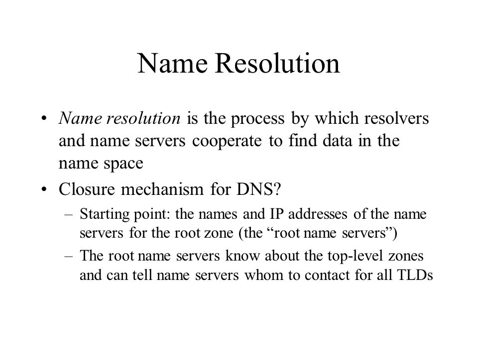 Name Resolution Name resolution is the process by which resolvers and name servers cooperate to find data in the name space Closure mechanism for DNS.