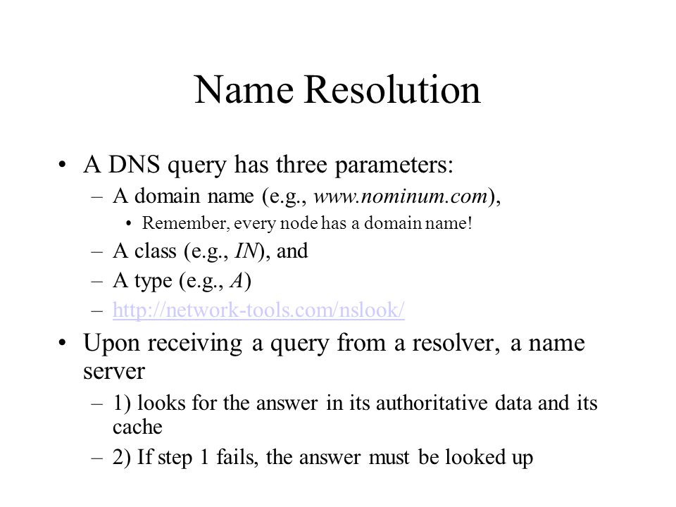 Name Resolution A DNS query has three parameters: –A domain name (e.g., www.nominum.com), Remember, every node has a domain name.