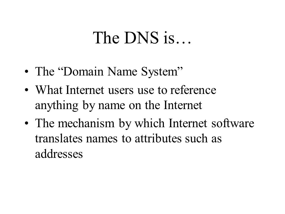 The DNS is… The Domain Name System What Internet users use to reference anything by name on the Internet The mechanism by which Internet software translates names to attributes such as addresses