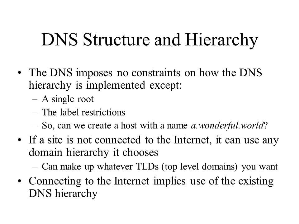 DNS Structure and Hierarchy The DNS imposes no constraints on how the DNS hierarchy is implemented except: –A single root –The label restrictions –So, can we create a host with a name a.wonderful.world.