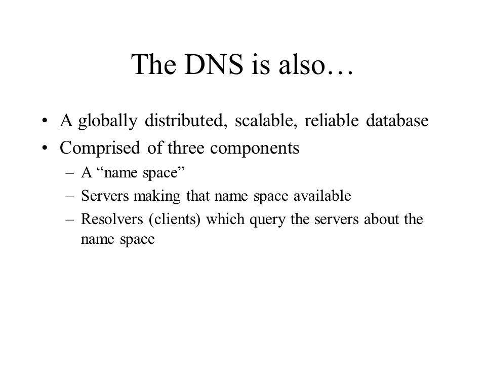 The DNS is also… A globally distributed, scalable, reliable database Comprised of three components –A name space –Servers making that name space available –Resolvers (clients) which query the servers about the name space