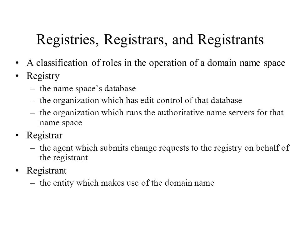 Registries, Registrars, and Registrants A classification of roles in the operation of a domain name space Registry –the name space's database –the organization which has edit control of that database –the organization which runs the authoritative name servers for that name space Registrar –the agent which submits change requests to the registry on behalf of the registrant Registrant –the entity which makes use of the domain name