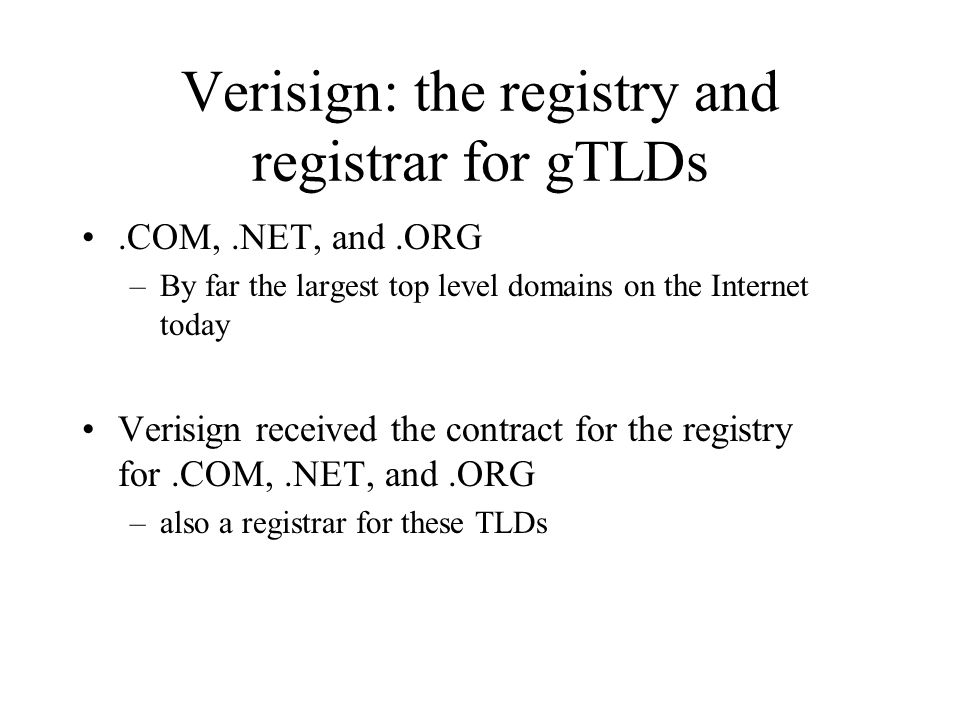 Verisign: the registry and registrar for gTLDs.COM,.NET, and.ORG –By far the largest top level domains on the Internet today Verisign received the contract for the registry for.COM,.NET, and.ORG –also a registrar for these TLDs