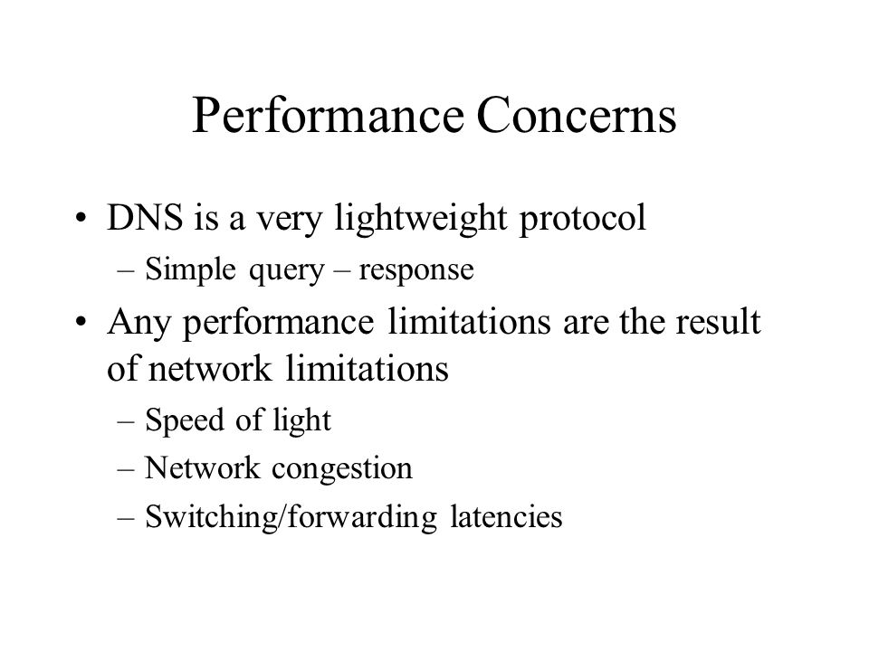 Performance Concerns DNS is a very lightweight protocol –Simple query – response Any performance limitations are the result of network limitations –Speed of light –Network congestion –Switching/forwarding latencies