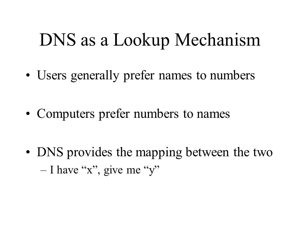 DNS as a Lookup Mechanism Users generally prefer names to numbers Computers prefer numbers to names DNS provides the mapping between the two –I have x , give me y