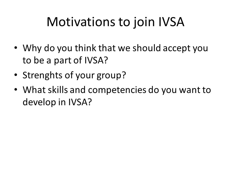 Motivations to join IVSA Why do you think that we should accept you to be a part of IVSA.