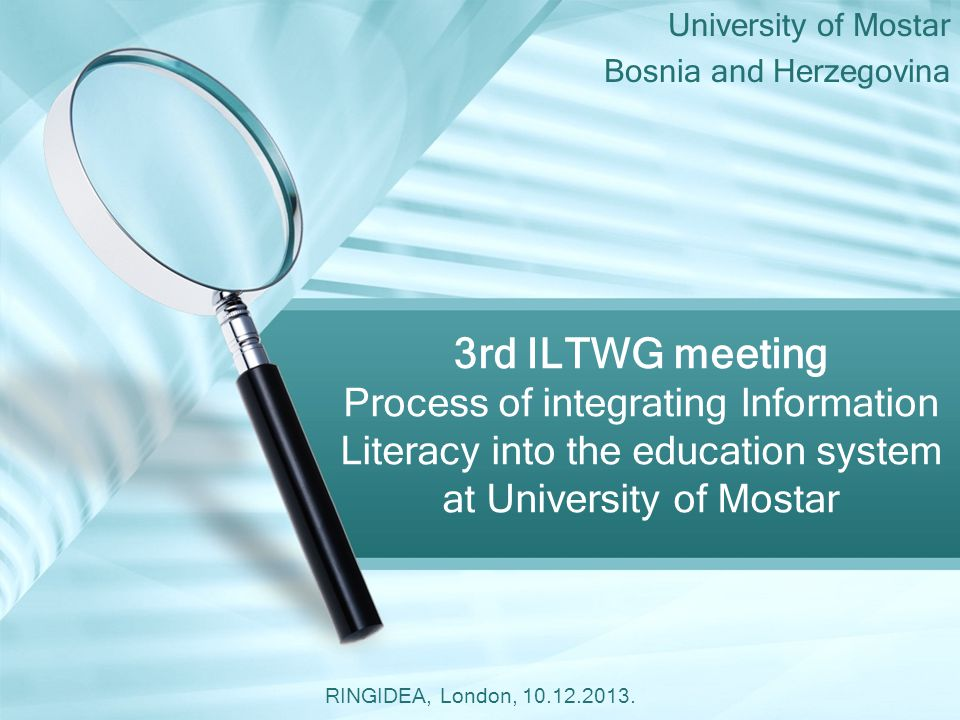 University of Mostar Bosnia and Herzegovina 3rd ILTWG meeting Process of integrating Information Literacy into the education system at University of Mostar RINGIDEA, London, 10.12.2013.