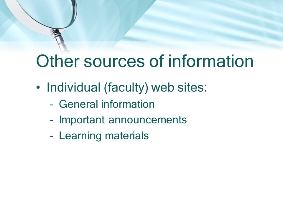 Other sources of information Individual (faculty) web sites: –General information –Important announcements –Learning materials