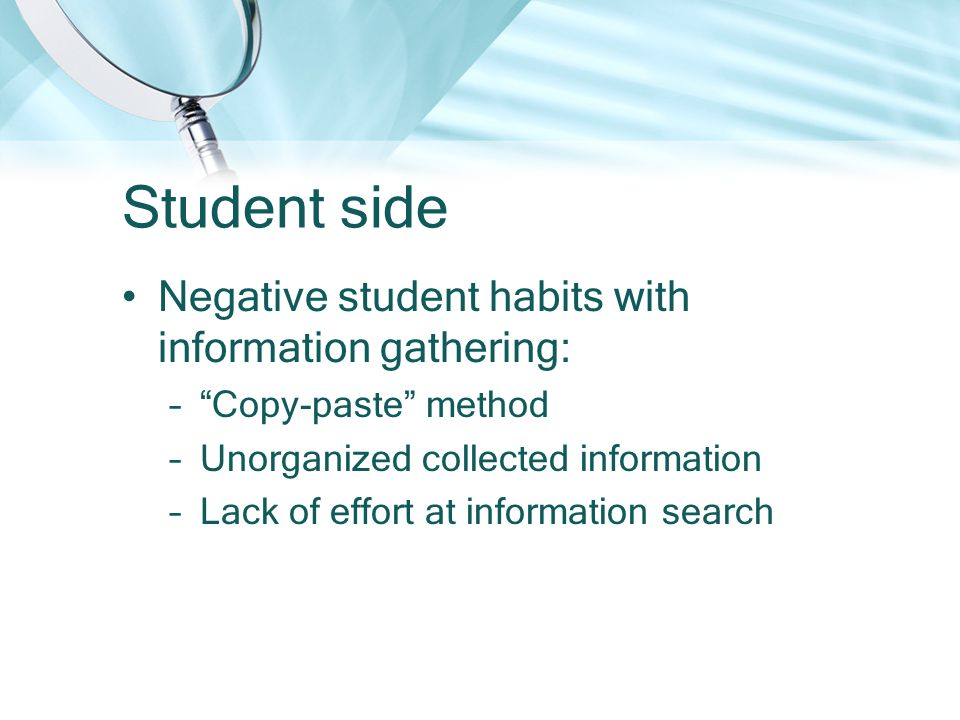 Student side Negative student habits with information gathering: – Copy-paste method –Unorganized collected information –Lack of effort at information search
