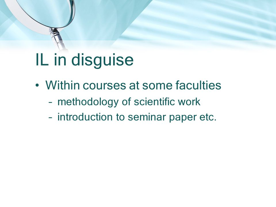 IL in disguise Within courses at some faculties –methodology of scientific work –introduction to seminar paper etc.