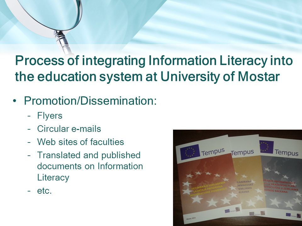 Promotion/Dissemination: –Flyers –Circular e-mails –Web sites of faculties –Translated and published documents on Information Literacy –etc.