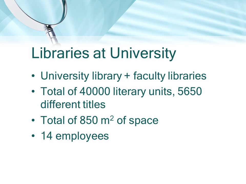 Libraries at University University library + faculty libraries Total of 40000 literary units, 5650 different titles Total of 850 m 2 of space 14 employees