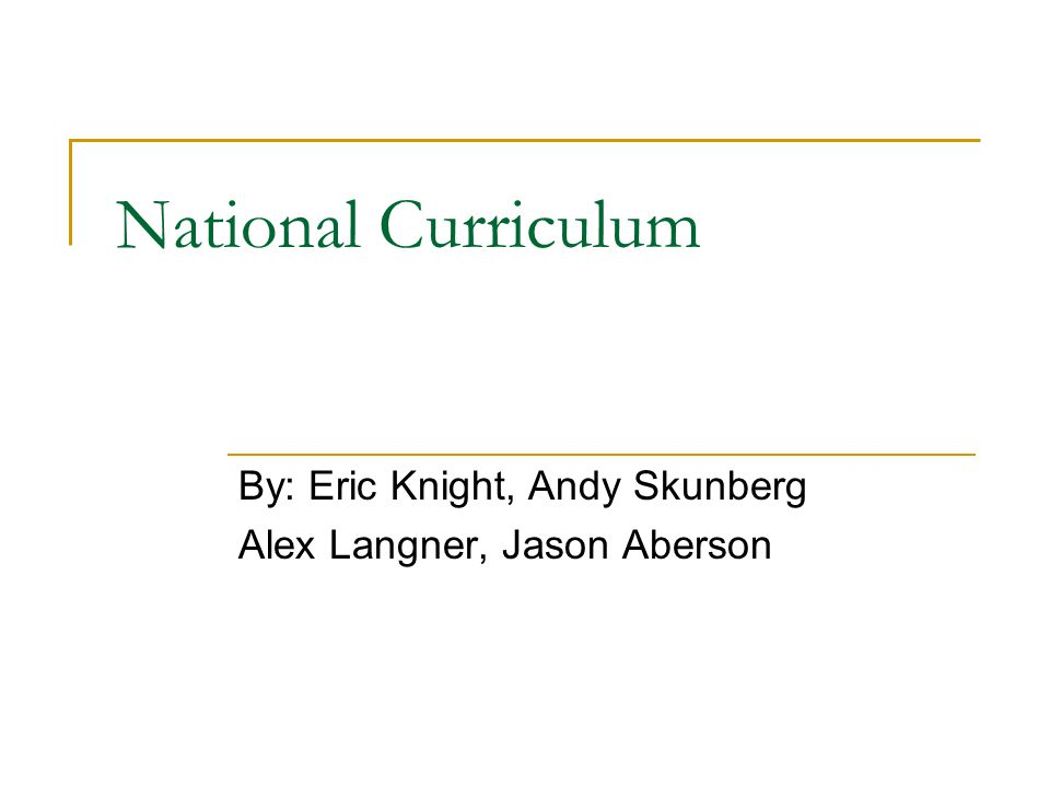 National Curriculum By: Eric Knight, Andy Skunberg Alex Langner, Jason Aberson