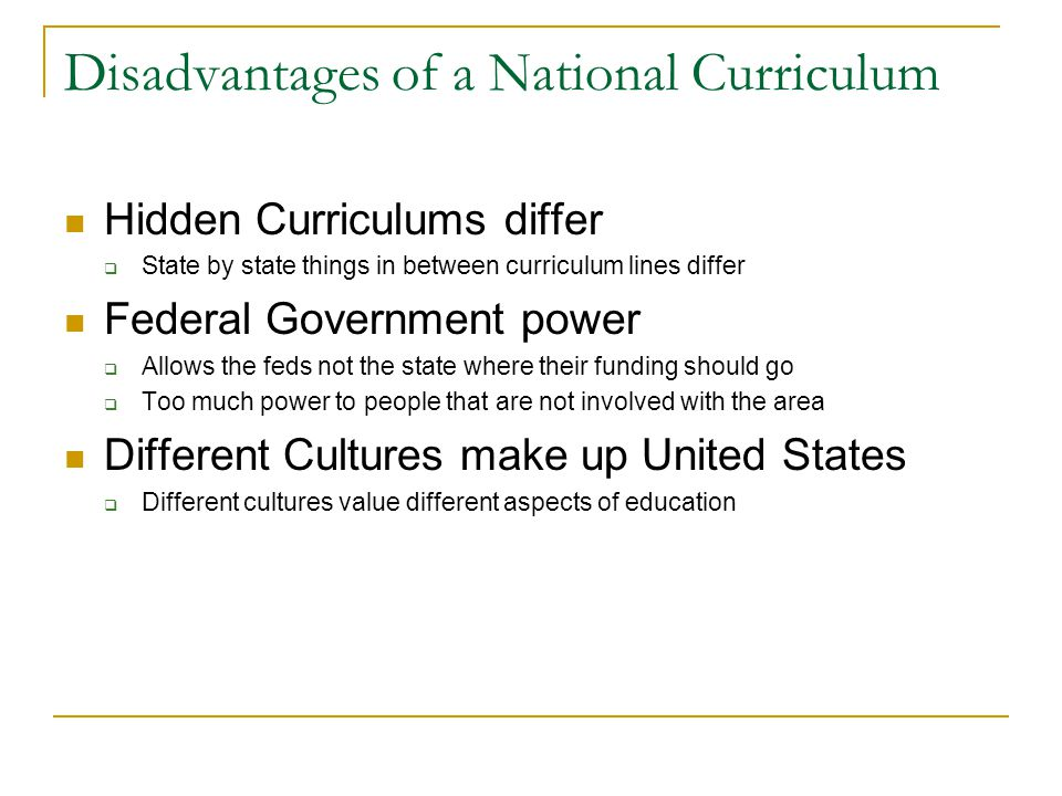 Disadvantages of a National Curriculum Hidden Curriculums differ  State by state things in between curriculum lines differ Federal Government power  Allows the feds not the state where their funding should go  Too much power to people that are not involved with the area Different Cultures make up United States  Different cultures value different aspects of education