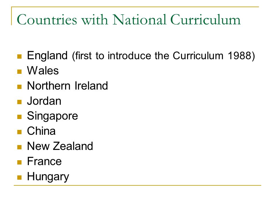 Countries with National Curriculum England (first to introduce the Curriculum 1988) Wales Northern Ireland Jordan Singapore China New Zealand France Hungary