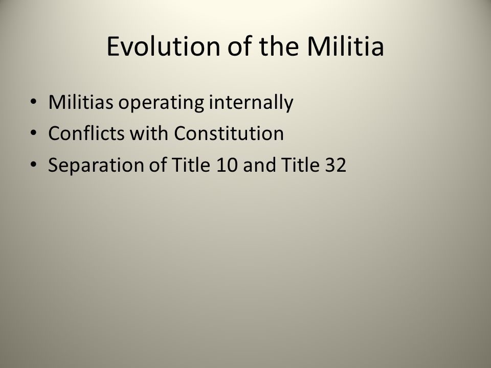 Evolution of the Militia Militias operating internally Conflicts with Constitution Separation of Title 10 and Title 32