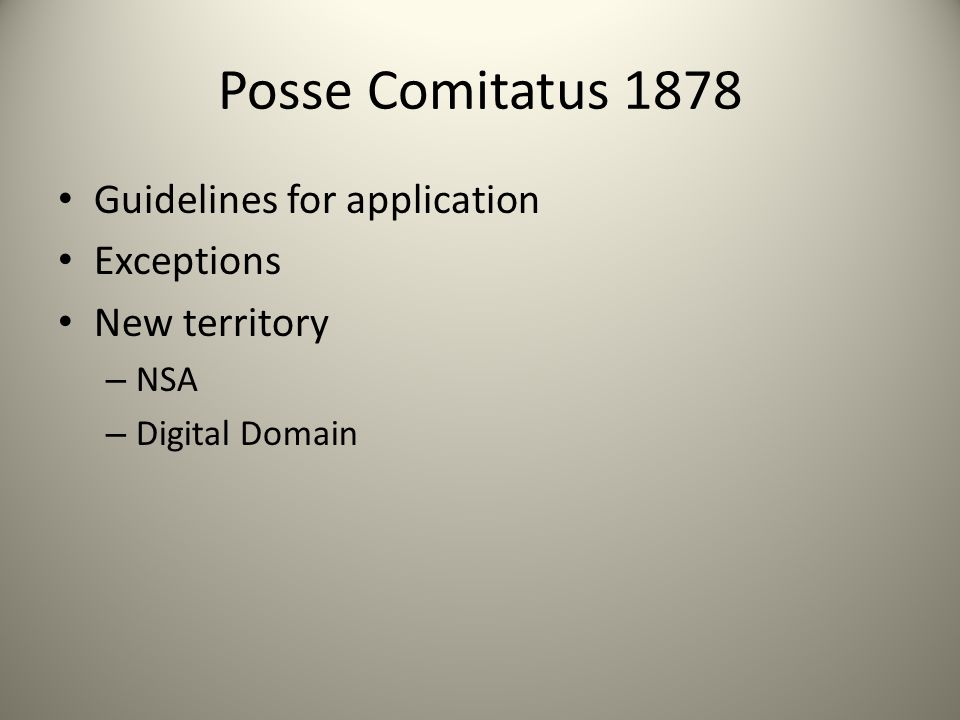 Posse Comitatus 1878 Guidelines for application Exceptions New territory – NSA – Digital Domain
