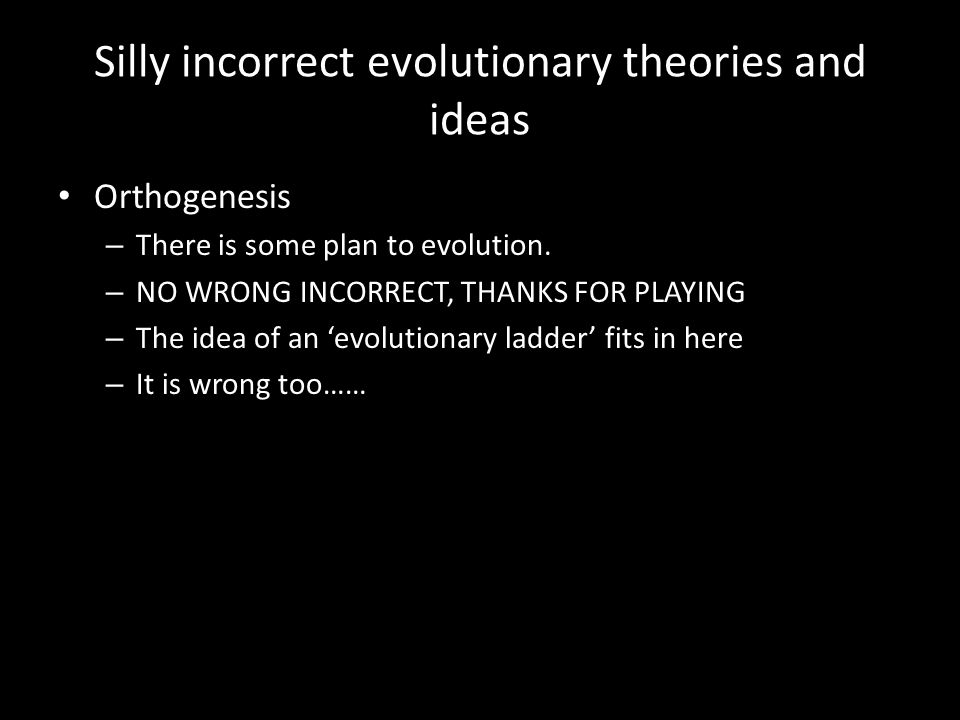 Silly incorrect evolutionary theories and ideas Orthogenesis – There is some plan to evolution.