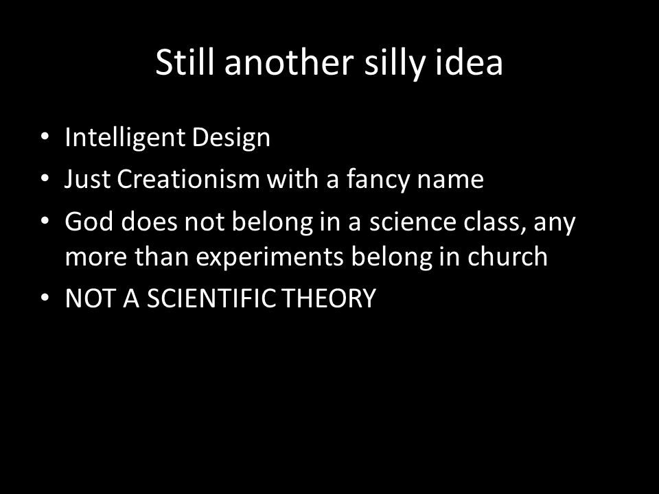 Still another silly idea Intelligent Design Just Creationism with a fancy name God does not belong in a science class, any more than experiments belong in church NOT A SCIENTIFIC THEORY