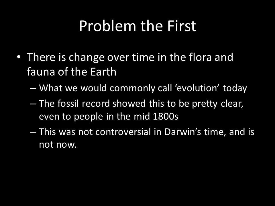 Problem the First There is change over time in the flora and fauna of the Earth – What we would commonly call 'evolution' today – The fossil record showed this to be pretty clear, even to people in the mid 1800s – This was not controversial in Darwin's time, and is not now.