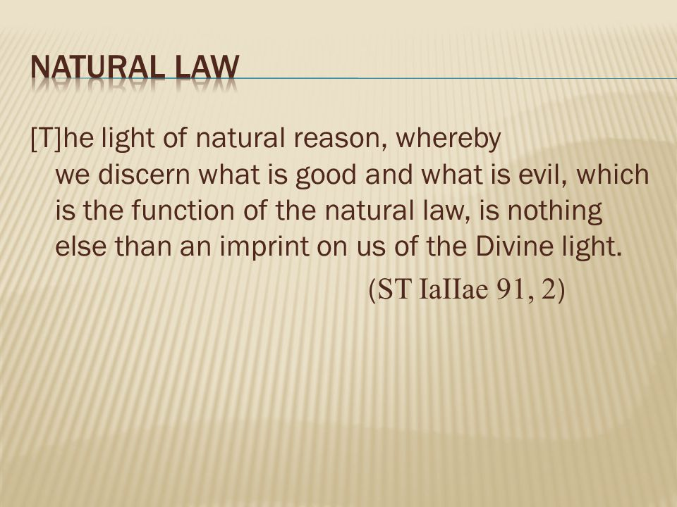 [T]he light of natural reason, whereby we discern what is good and what is evil, which is the function of the natural law, is nothing else than an imprint on us of the Divine light.