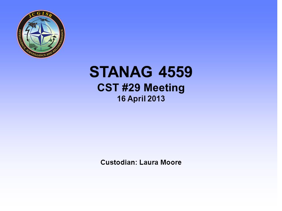 Intelligence – Surveillance - Reconnaissance Custodian: Laura Moore STANAG 4559 CST #29 Meeting 16 April 2013